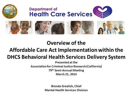 Overview of the Affordable Care Act Implementation within the DHCS Behavioral Health Services Delivery System Presented at the Association for Criminal.