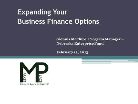 Glennis McClure, Program Manager – Nebraska Enterprise Fund February 12, 2013 Expanding Your Business Finance Options.