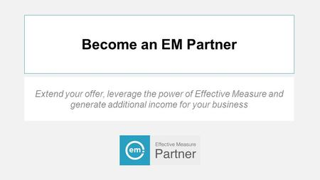 Become an EM Partner Extend your offer, leverage the power of Effective Measure and generate additional income for your business.
