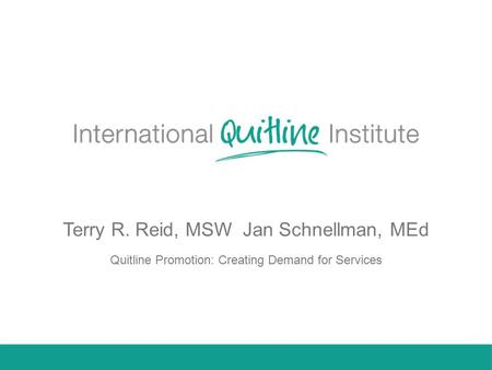 Terry R. Reid, MSW Jan Schnellman, MEd Quitline Promotion: Creating Demand for Services.