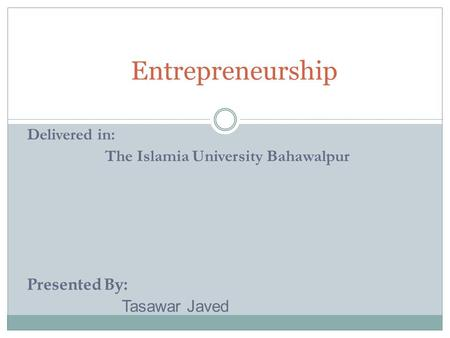 Entrepreneurship Delivered in: The Islamia University Bahawalpur Presented By: Tasawar Javed.