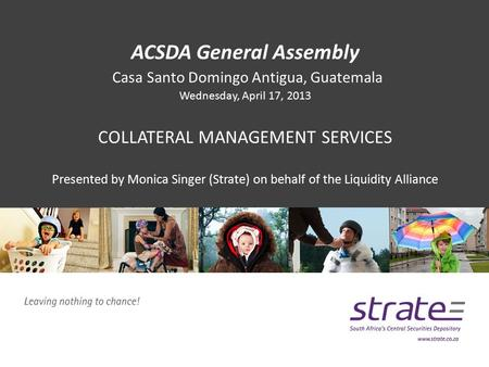 ACSDA General Assembly Casa Santo Domingo Antigua, Guatemala Wednesday, April 17, 2013 COLLATERAL MANAGEMENT SERVICES Presented by Monica Singer (Strate)