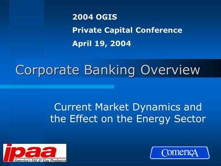 Corporate Banking Overview Current Market Dynamics and the Effect on the Energy Sector 2004 OGIS Private Capital Conference April 19, 2004.