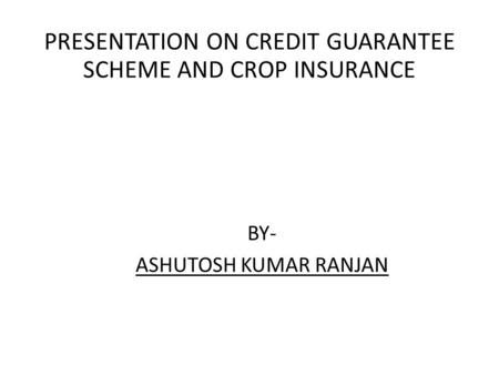 BY- ASHUTOSH KUMAR RANJAN PRESENTATION ON CREDIT GUARANTEE SCHEME AND CROP INSURANCE.