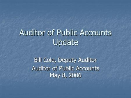 Auditor of Public Accounts Update Bill Cole, Deputy Auditor Auditor of Public Accounts May 8, 2006.