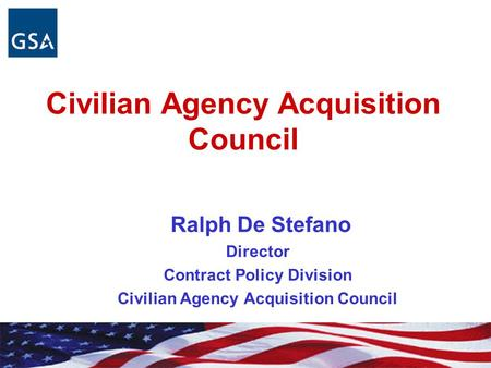 Civilian Agency Acquisition Council Ralph De Stefano Director Contract Policy Division Civilian Agency Acquisition Council.