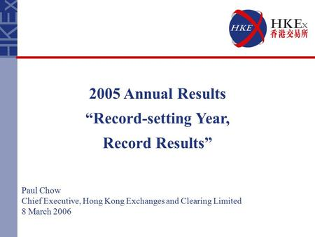 "2005 Annual Results ""Record-setting Year, Record Results"" Paul Chow Chief Executive, Hong Kong Exchanges and Clearing Limited 8 March 2006."