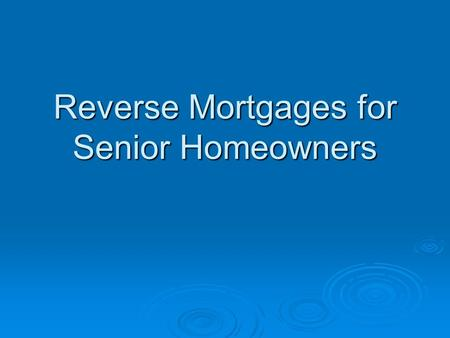 Reverse Mortgages for Senior Homeowners. Table of Contents  Introduction  Chapter 1 Yesterday, Today & Tomorrow  Chapter 2 Guide to Reverse Mortgage.