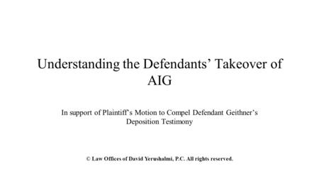 Understanding the Defendants' Takeover of AIG In support of Plaintiff's Motion to Compel Defendant Geithner's Deposition Testimony © Law Offices of David.
