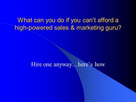 What can you do if you can't afford a high-powered sales & marketing guru? Hire one anyway…here's how.