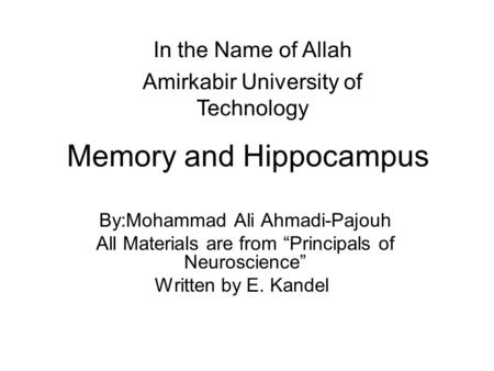 "Memory and Hippocampus By:Mohammad Ali Ahmadi-Pajouh All Materials are from ""Principals of Neuroscience"" Written by E. Kandel In the Name of Allah Amirkabir."
