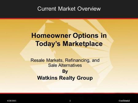 4/28/2015Confidential1 Current Market Overview Resale Markets, Refinancing, and Sale Alternatives By Watkins Realty Group Homeowner Options in Today's.