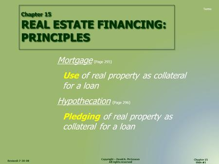 Revised: 7-30-08 Chapter 15 Slide #1 Copyright – David A. McGowan All rights reserved Chapter 15 REAL ESTATE FINANCING: PRINCIPLES Mortgage (Page 295)