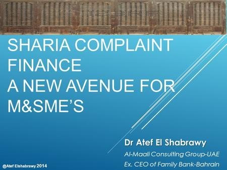 @Atef Elshabrawy 2014 SHARIA COMPLAINT FINANCE A NEW AVENUE FOR M&SME'S Dr Atef El Shabrawy Al-Maali Consulting Group-<strong>UAE</strong> Ex. CEO <strong>of</strong> Family Bank-Bahrain.