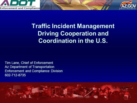Traffic Incident Management Driving Cooperation and Coordination in the U.S. Tim Lane, Chief of Enforcement Az Department of Transportation Enforcement.