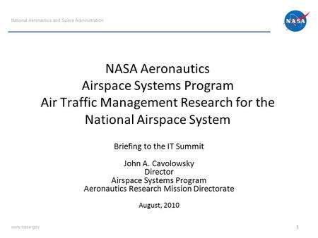 NASA Aeronautics Airspace Systems Program Air Traffic Management Research for the National Airspace System Briefing to the IT Summit John A. Cavolowsky.