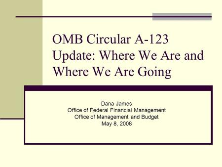 OMB Circular A-123 Update: Where We Are and Where We Are Going Dana James Office of Federal Financial Management Office of Management and Budget May 8,