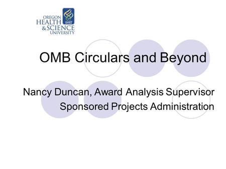 OMB Circulars and Beyond Nancy Duncan, Award Analysis Supervisor Sponsored Projects Administration.