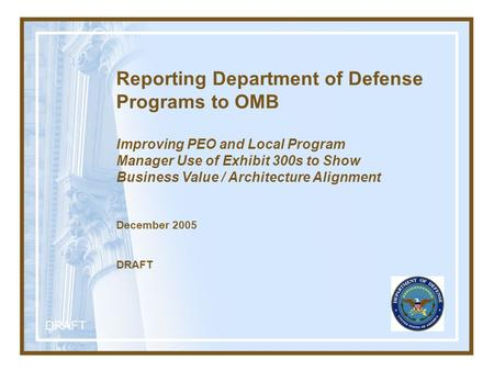 DRAFT Reporting Department of Defense Programs to OMB Improving PEO and Local Program Manager Use of Exhibit 300s to Show Business Value / Architecture.
