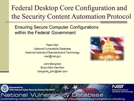 Federal Desktop Core Configuration and the Security Content Automation Protocol Peter Mell, National Vulnerability Database National Institute of Standards.