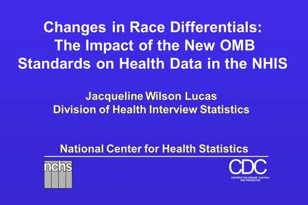 National Center for Health Statistics DCC CENTERS FOR DISEASE CONTROL AND PREVENTION Changes in Race Differentials: The Impact of the New OMB Standards.