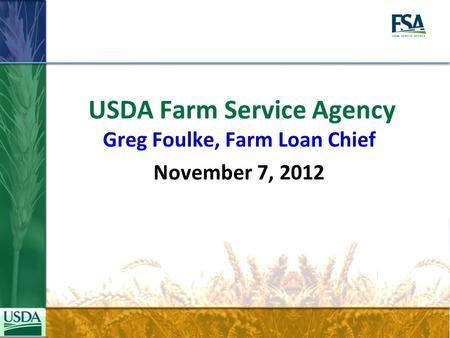 USDA Farm Service Agency Greg Foulke, Farm Loan Chief November 7, 2012.