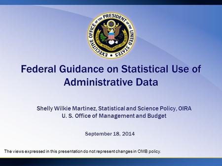 Federal Guidance on Statistical Use of Administrative Data Shelly Wilkie Martinez, Statistical and Science Policy, OIRA U. S. Office of Management and.