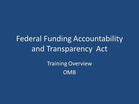 Federal Funding Accountability and Transparency Act Training Overview OMB.