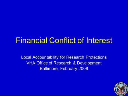 Financial Conflict of Interest Local Accountability for Research Protections VHA Office of Research & Development Baltimore, February 2008.