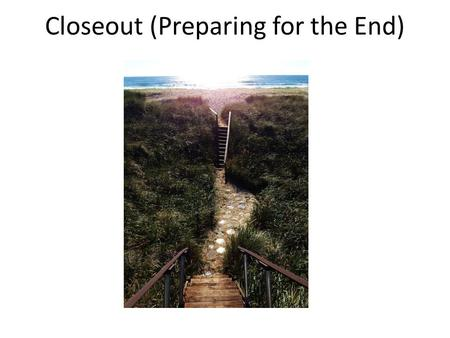 Closeout (Preparing for the End)