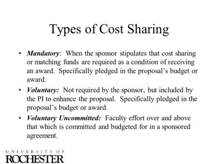 Types of Cost Sharing Mandatory: When the sponsor stipulates that cost sharing or matching funds are required as a condition of receiving an award. Specifically.