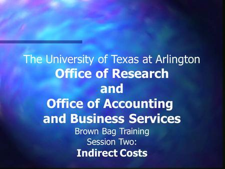 The University of Texas at Arlington Office of Research and Office of Accounting and Business Services Brown Bag Training Session Two: Indirect Costs.