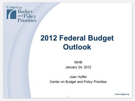 2012 Federal Budget Outlook NIHB January 24, 2012 Joan Huffer Center on Budget and Policy Priorities 1.
