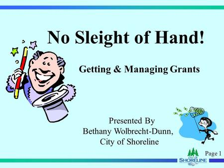 Page 1 No Sleight of Hand! Getting & Managing Grants Presented By Bethany Wolbrecht-Dunn, City of Shoreline.