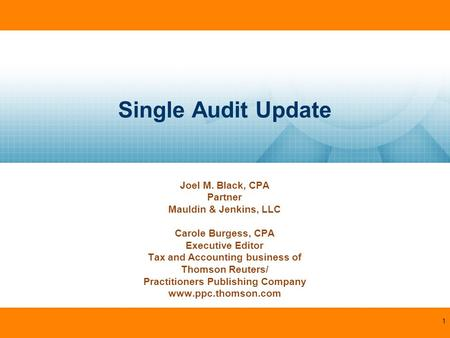 Single Audit Update Joel M. Black, CPA Partner Mauldin & Jenkins, LLC Carole Burgess, CPA Executive Editor Tax and Accounting business of Thomson Reuters/