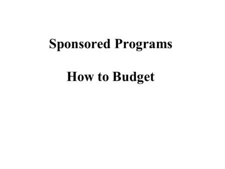 Sponsored Programs How to Budget. BUDGETING BASIC CONSIDERATIONS  Benefit the Project  Allowable Costs  Total Cost Concept  Direct Costs  Indirect.