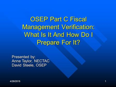 4/28/20151 Presented by: Anne Taylor, NECTAC David Steele, OSEP OSEP Part C Fiscal Management Verification: What Is It And How Do I Prepare For It?