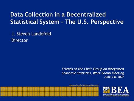 Data Collection in a Decentralized Statistical System – The U.S. Perspective Friends of the Chair Group on Integrated Economic Statistics, Work Group Meeting.