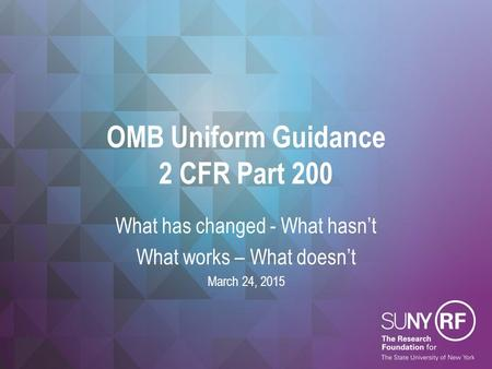 OMB Uniform Guidance 2 CFR Part 200 What has changed - What hasn't What works – What doesn't March 24, 2015.