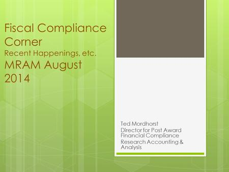 Fiscal Compliance Corner Recent Happenings, etc. MRAM August 2014 Ted Mordhorst Director for Post Award Financial Compliance Research Accounting & Analysis.