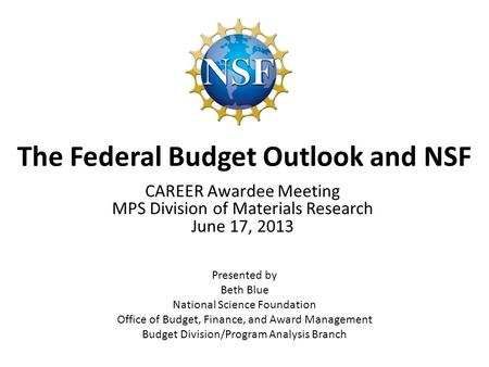 The Federal Budget Outlook and NSF Presented by Beth Blue National Science Foundation Office of Budget, Finance, and Award Management Budget Division/Program.