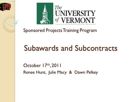 Subawards and Subcontracts Sponsored Projects Training Program October 17 th, 2011 Renee Hunt, Julie Macy & Dawn Pelkey.