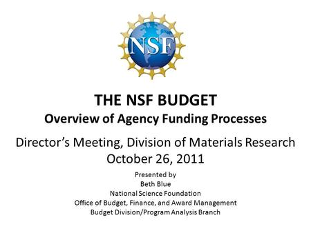 THE NSF BUDGET Overview of Agency Funding Processes Presented by Beth Blue National Science Foundation Office of Budget, Finance, and Award Management.