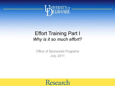 Effort Training Part I Why is it so much effort? Office of Sponsored Programs July, 2011.