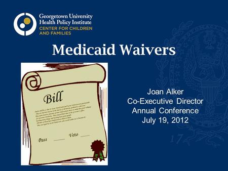 Medicaid Waivers Joan Alker Co-Executive Director Annual Conference July 19, 2012.
