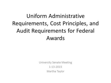 Uniform Administrative Requirements, Cost Principles, and Audit Requirements for Federal Awards University Senate Meeting 1-13-2015 Martha Taylor.