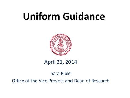 Uniform Guidance April 21, 2014 Sara Bible Office of the Vice Provost and Dean of Research.