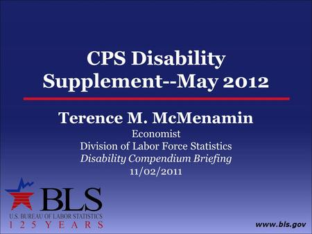 Www.bls.gov CPS Disability Supplement--May 2012 Terence M. McMenamin Economist Division of Labor Force Statistics Disability Compendium Briefing 11/02/2011.