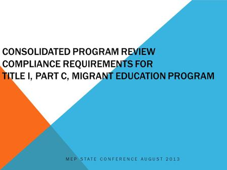 CONSOLIDATED PROGRAM REVIEW COMPLIANCE REQUIREMENTS FOR TITLE I, PART C, MIGRANT EDUCATION PROGRAM MEP STATE CONFERENCE AUGUST 2013.
