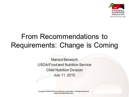 Copyright © 2009-2010 School Nutrition Association. All Rights Reserved. www.schoolnutrition.org From Recommendations to Requirements: Change is Coming.